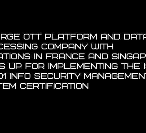 A large OTT Platform and data processing company with locations in France and Singapore signs up for implementing the ISO27001 Info security management system certification